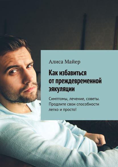 31509119-alisa-mayer-kak-izbavitsya-ot-prezhdevremennoy-eyakulyacii-simptomy-lechen